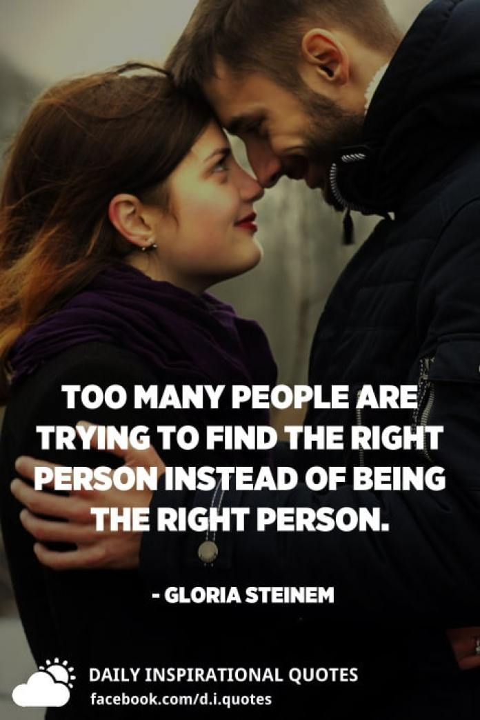 Too many people are trying to find the right person instead of being the right person. - Gloria Steinem