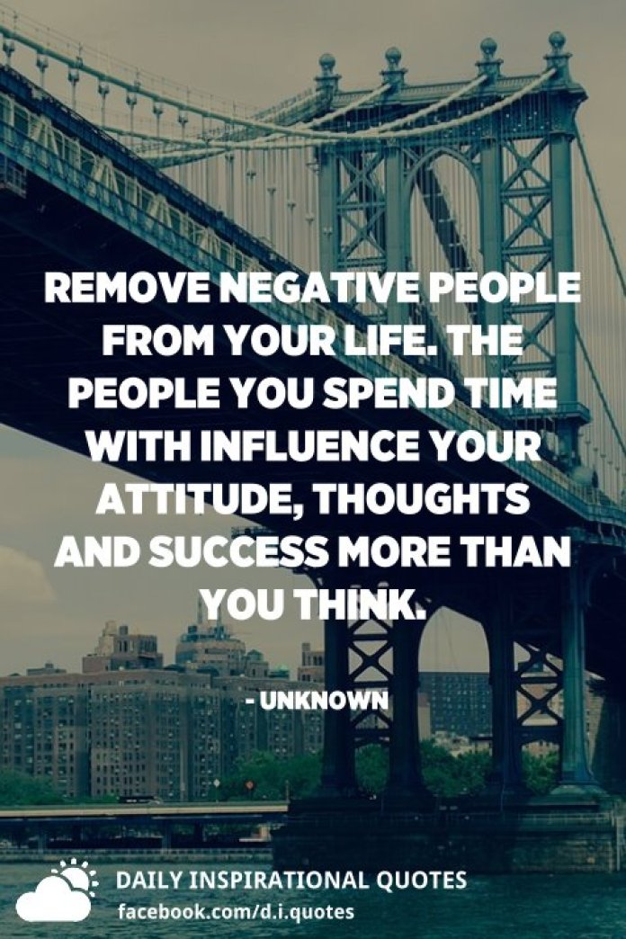 Remove negative people from your life. The people you spend time with influence your attitude, thoughts and success more than you think. - Unknown