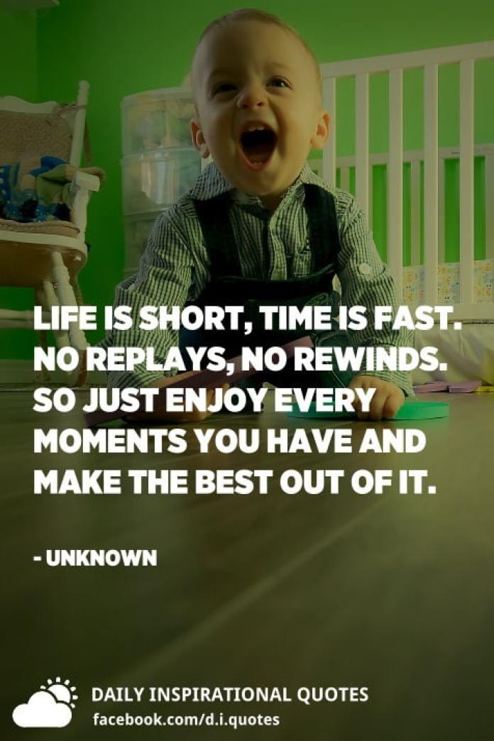 Life is short, time is fast. No replays, no rewinds. So just enjoy every moments you have and make the best out of it. - Unknown