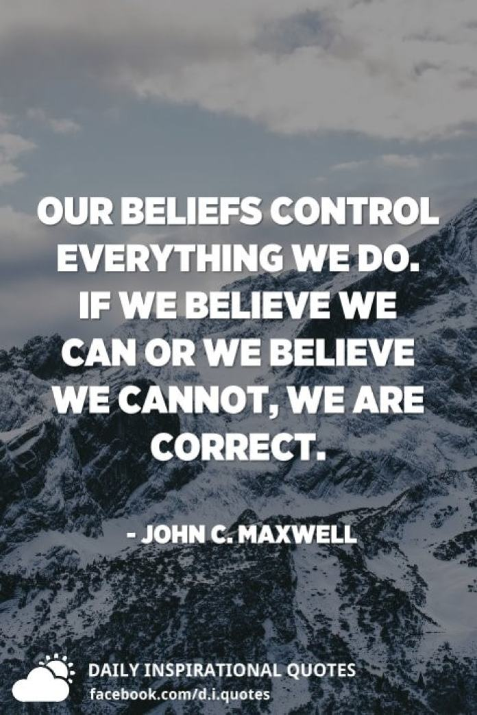 Our beliefs control everything we do. If we believe we can or we believe we cannot, we are correct. - John C. Maxwell