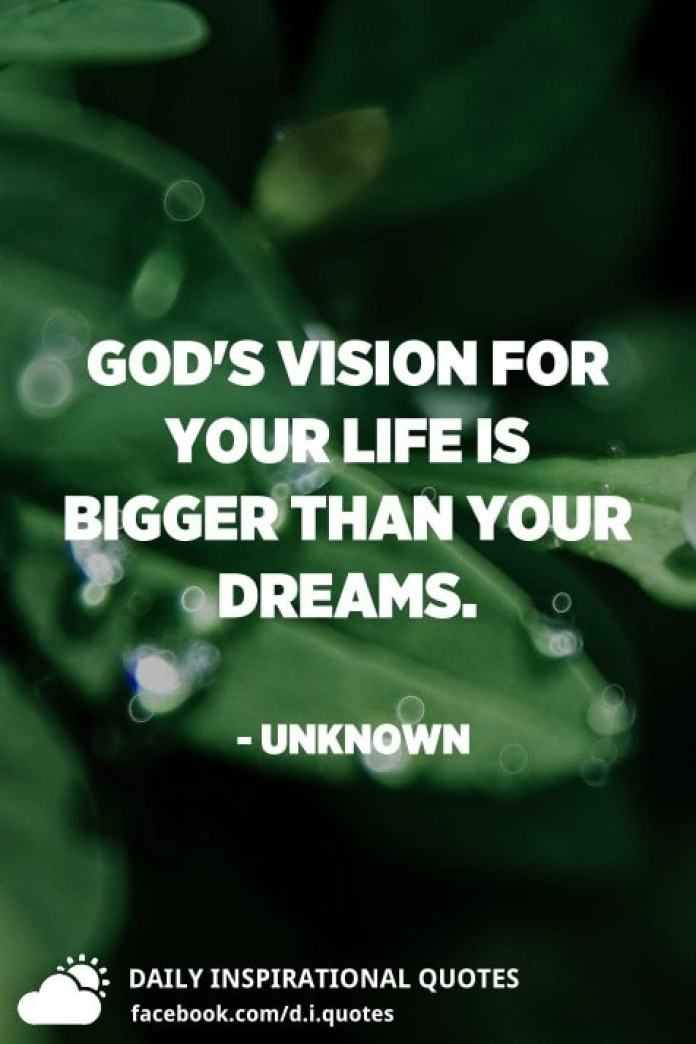 God's vision for your life is bigger than your dreams. - Unknown