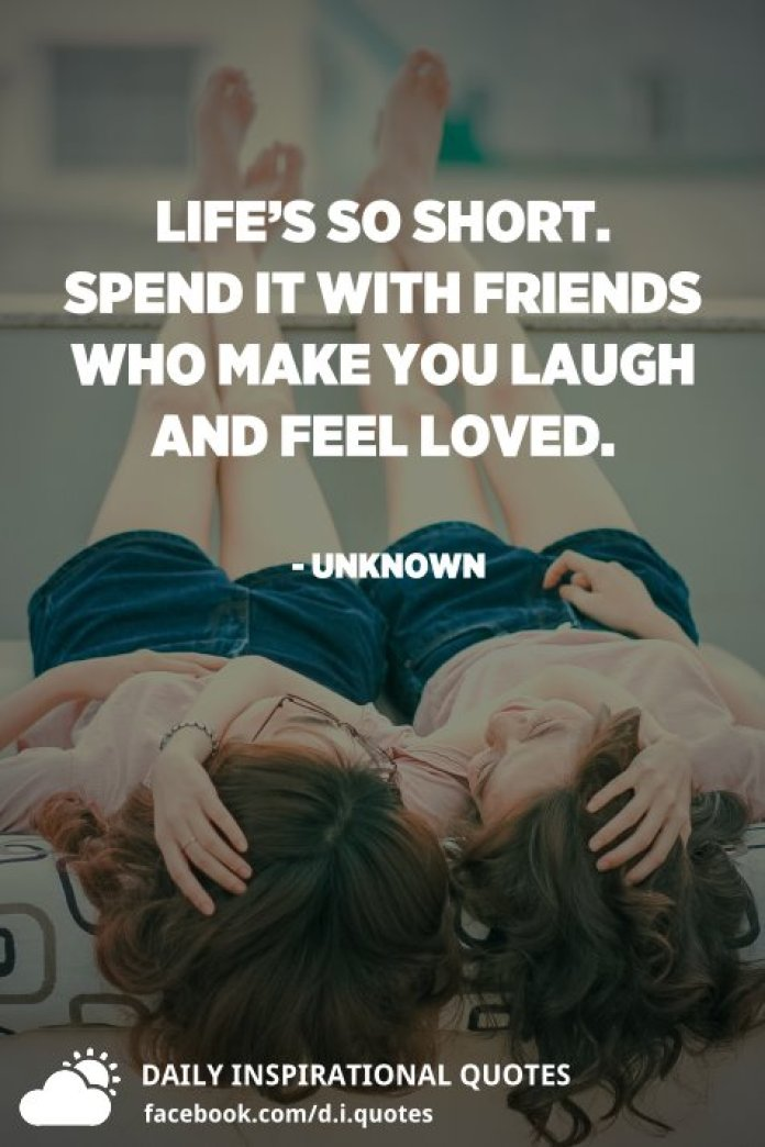 Life's so short. Spend it with friends who make you laugh and feel loved. - Unknown