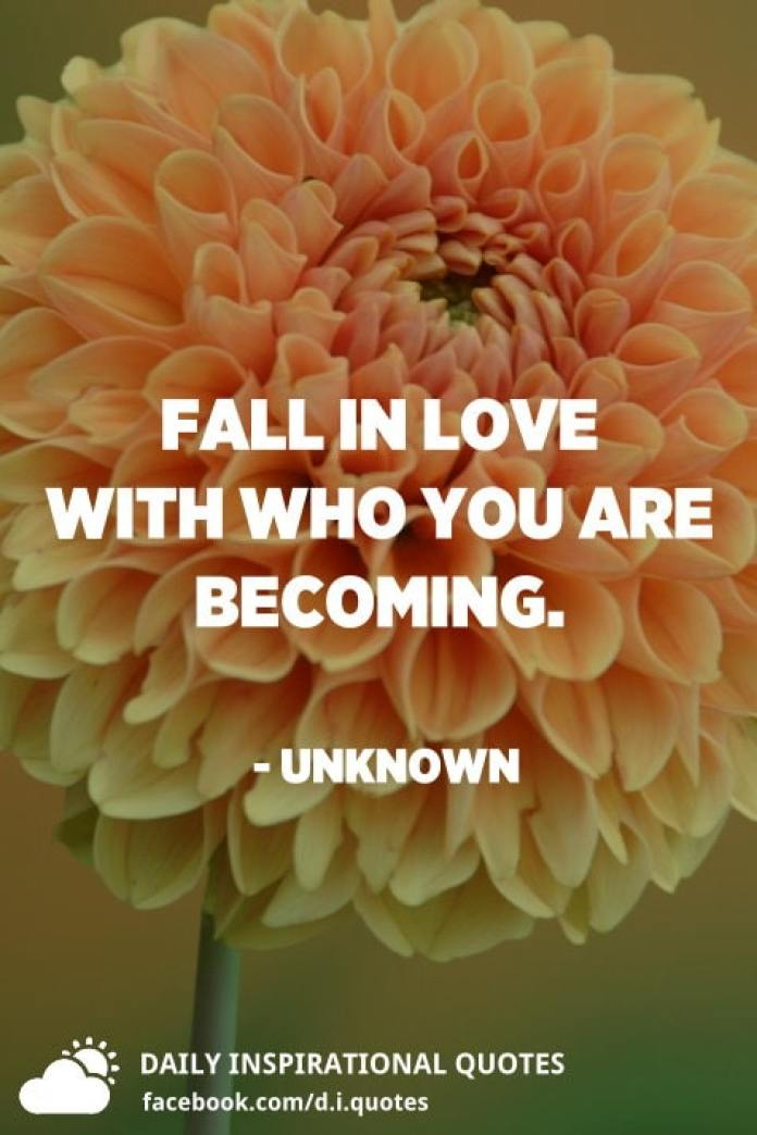 Fall in love with who you are becoming. - Unknown