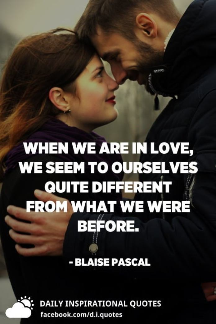 When we are in love, we seem to ourselves quite different from what we were before. - Blaise Pascal
