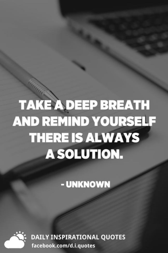 Take a deep breath and remind yourself there is always a solution. - Unknown