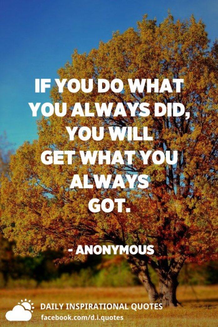 If you do what you always did, you will get what you always got. - Anonymous