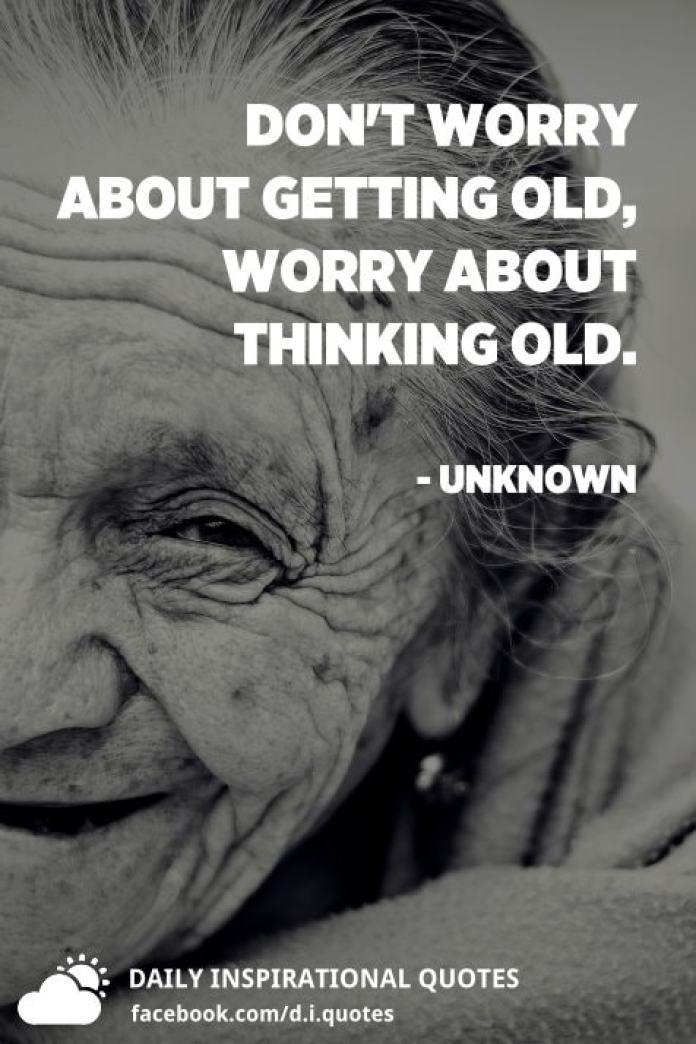 Don't worry about getting old, worry about thinking old. - Unknown