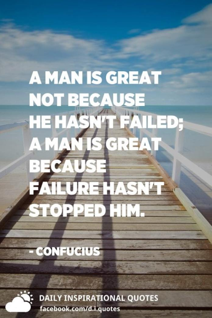 A man is great not because he hasn't failed; a man is great because failure hasn't stopped him. - Confucius