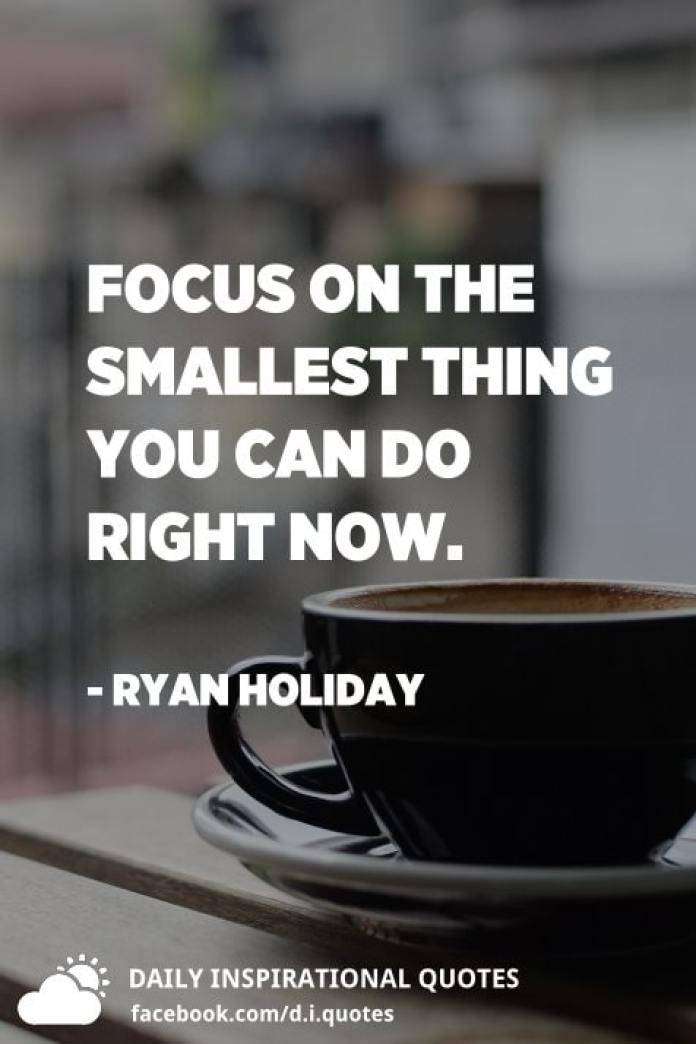 Focus on the smallest thing you can do right now. - Ryan Holiday