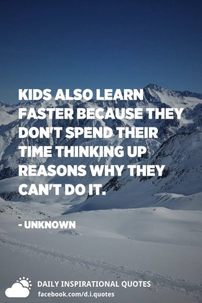 Kids also learn faster because they don't spend their time thinking up reasons why they can't do it. - Unknown