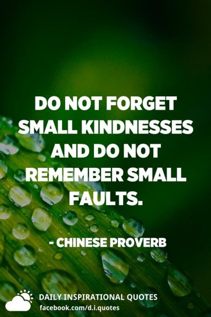 Do not forget small kindnesses and do not remember small faults. - Chinese Proverb