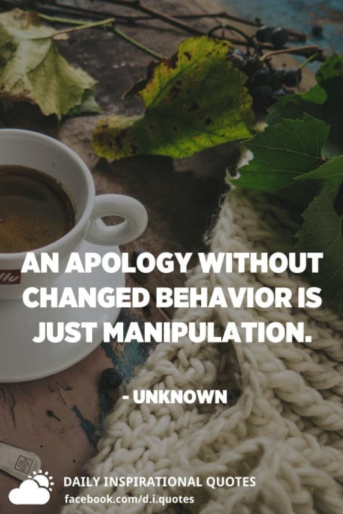 An apology without changed behavior is just manipulation. - Unknown