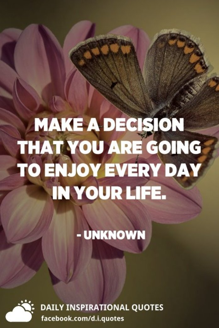Make a decision that you are going to enjoy every day in your life. - Unknown
