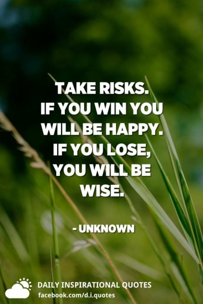Take risks. If you win you will be happy. If you lose, you will be wise. - Unknown