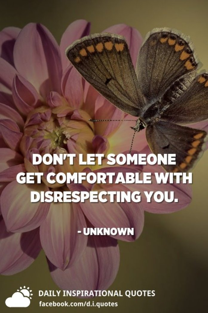 Don't let someone get comfortable with disrespecting you. - Unknown