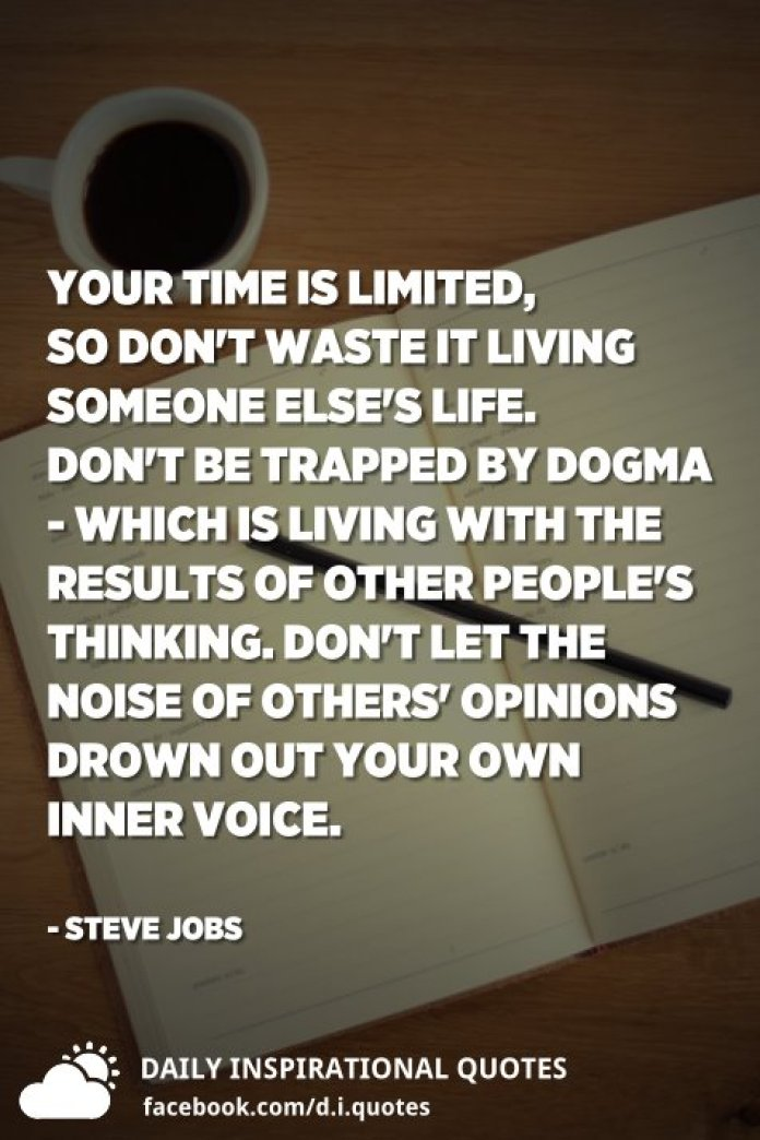 Your time is limited, so don't waste it living someone else's life. Don't be trapped by dogma - which is living with the results of other people's thinking. Don't let the noise of others' opinions drown out your own inner voice. - Steve Jobs