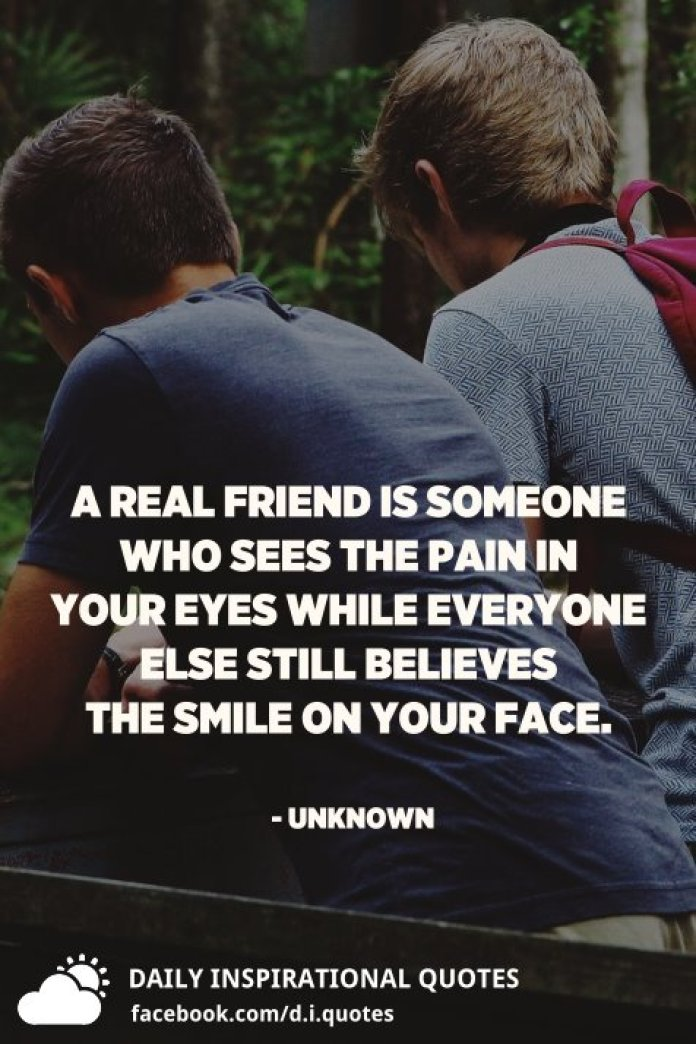 A real friend is someone who sees the pain in your eyes while everyone else still believes the smile on your face. - Unknown