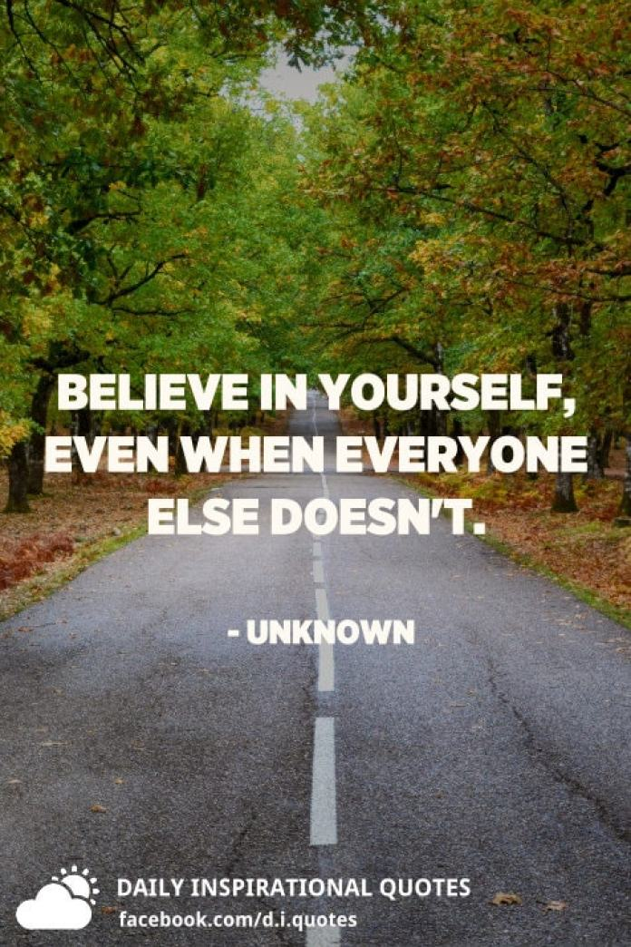 Believe in yourself, even when everyone else doesn't. - Unknown