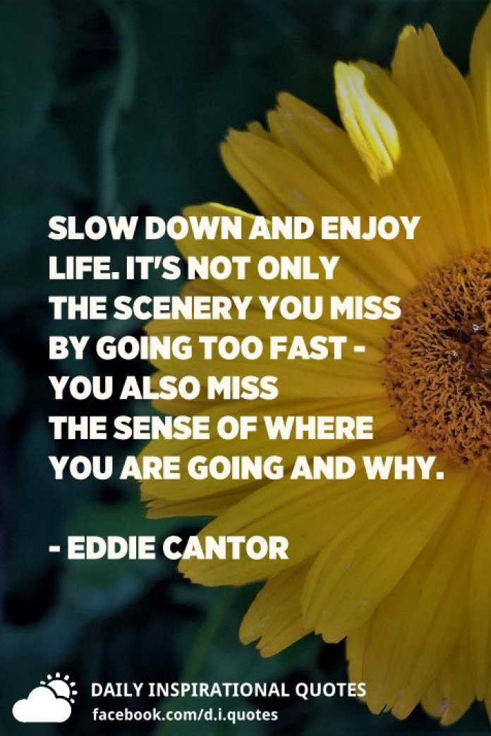 Slow down and enjoy life. It's not only the scenery you miss by going too fast - you also miss the sense of where you are going and why. - Eddie Cantor