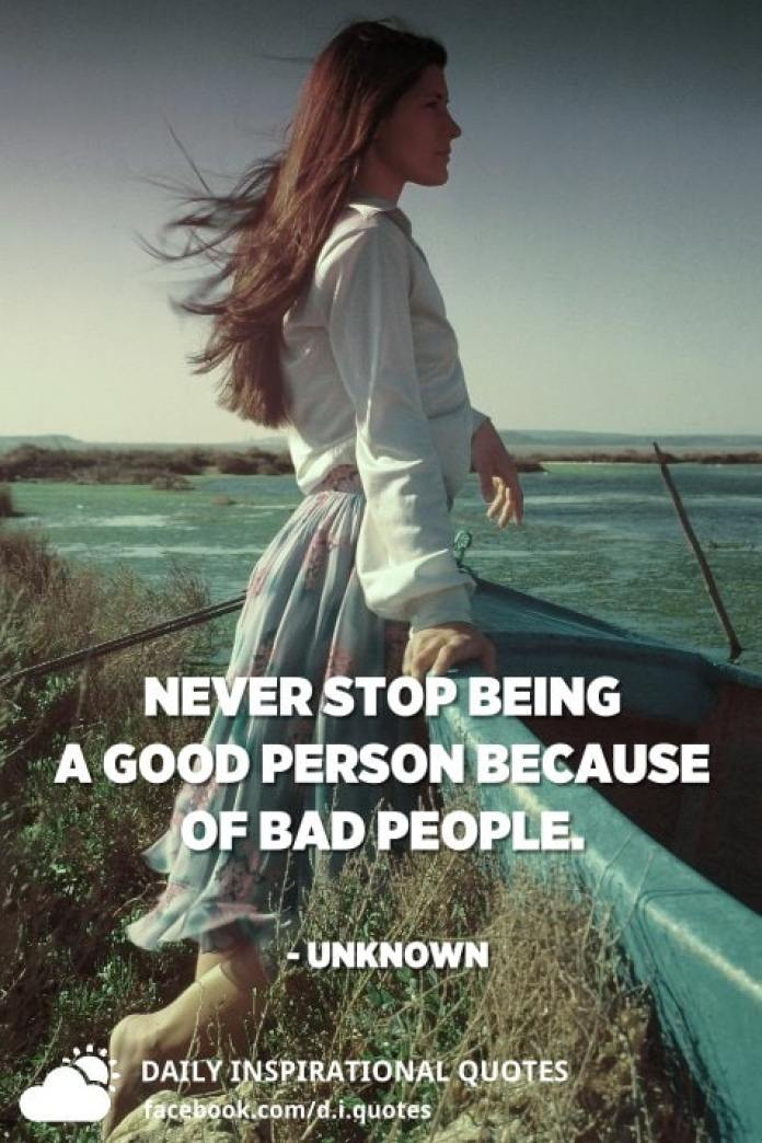 Never stop being a good person because of bad people. - Unknown