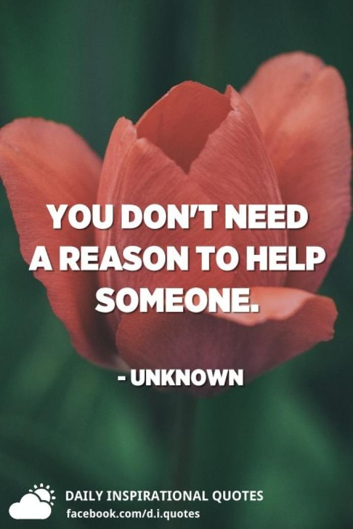 You don't need a reason to help someone. - Unknown