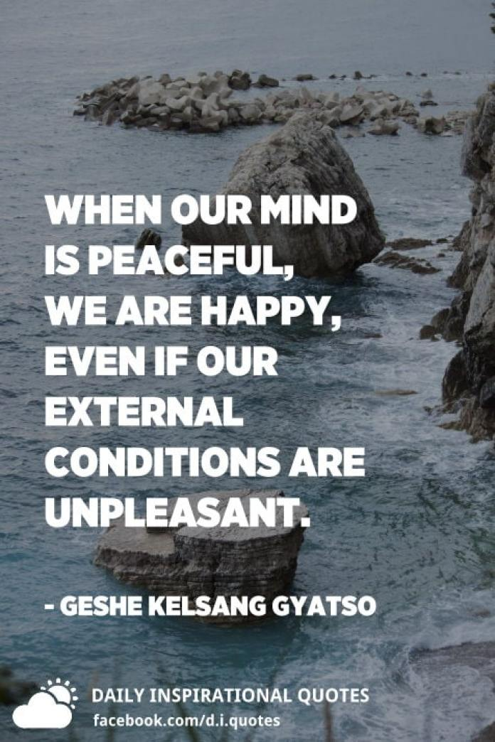 When our mind is peaceful, we are happy, even if our external conditions are unpleasant. - Geshe Kelsang Gyatso