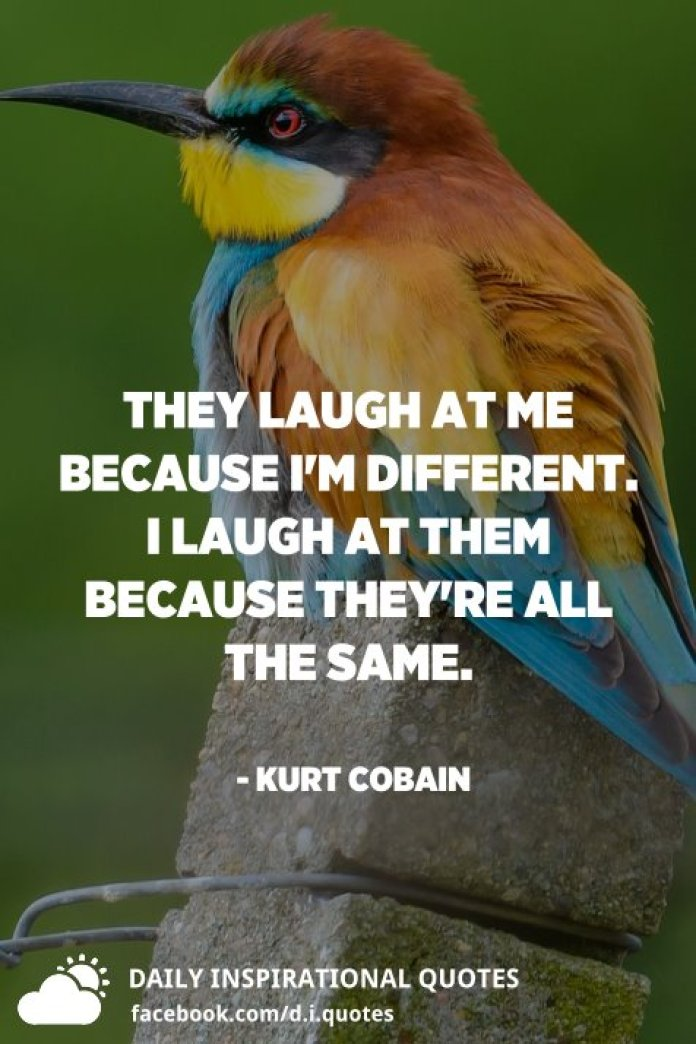 They laugh at me because I'm different. I laugh at them because they're all the same. - Kurt Cobain