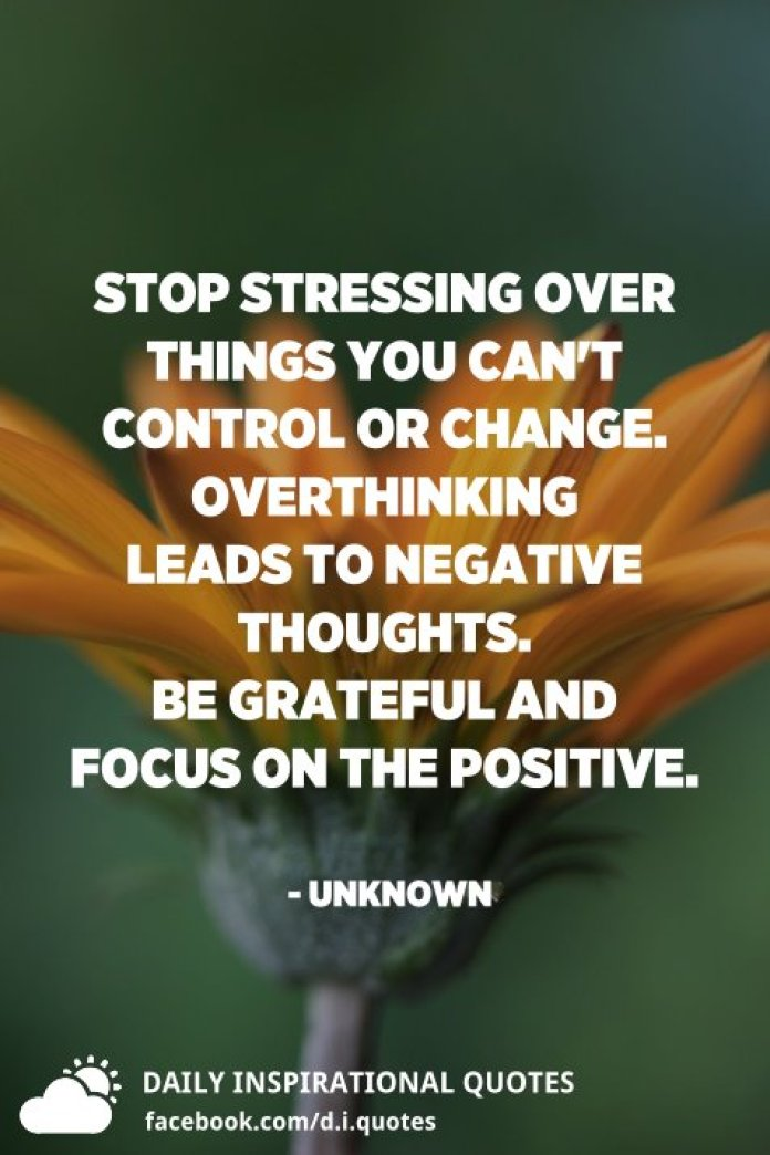 Stop stressing over things you can't control or change. Overthinking leads to negative thoughts. Be grateful and focus on the positive. - Unknown