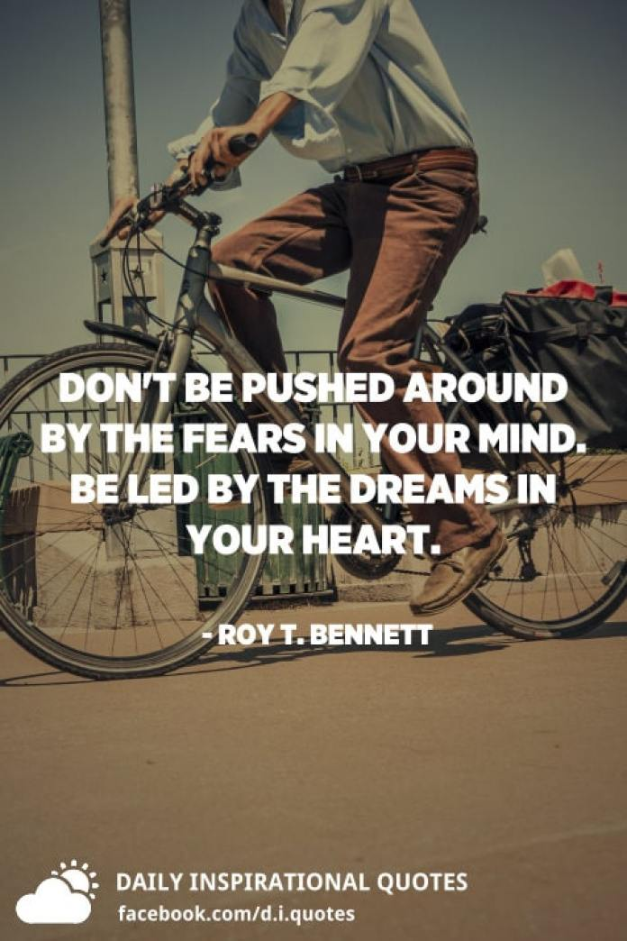 Don't be pushed around by the fears in your mind. Be led by the dreams in your heart. - Roy T. Bennett