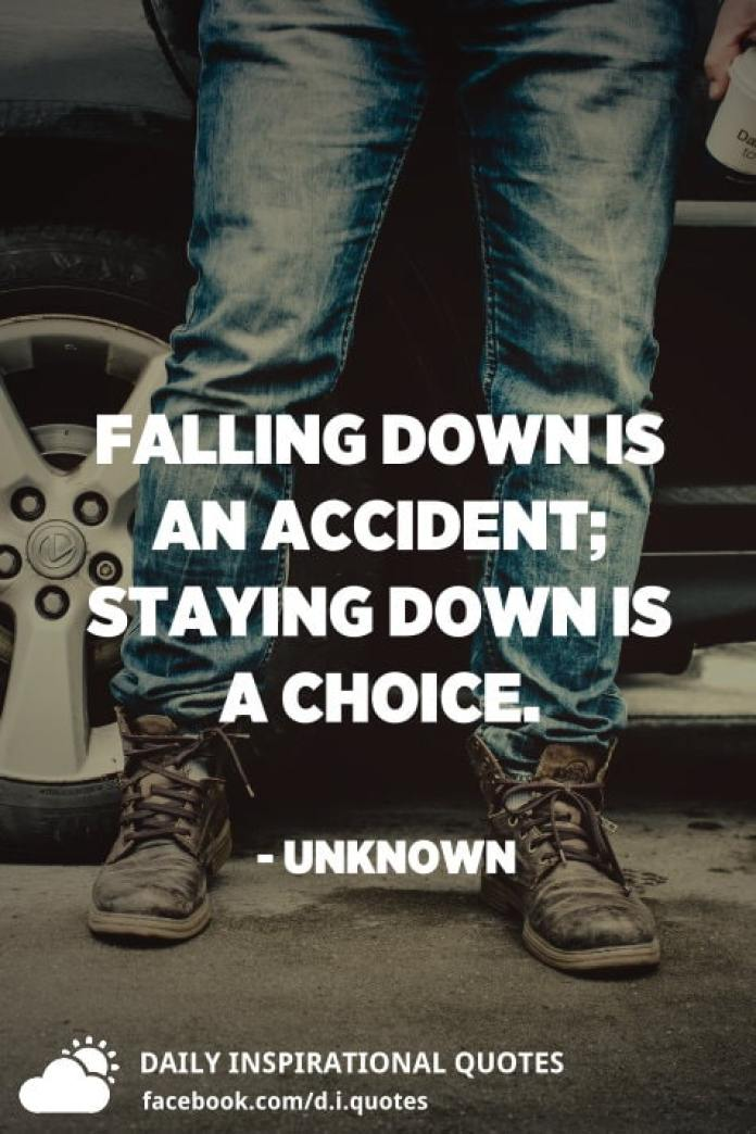 Falling down is an accident; staying down is a choice. - Unknown