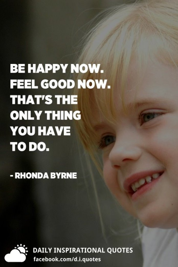 Be happy now. Feel good now. That's the only thing you have to do. - Rhonda Byrne