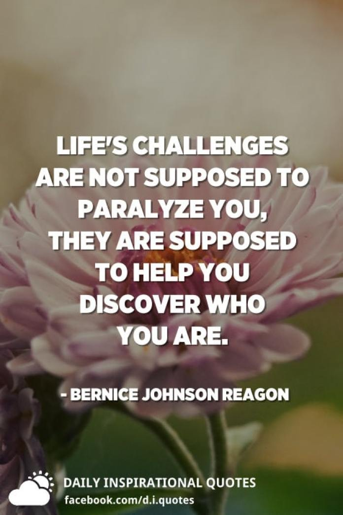 Life's challenges are not supposed to paralyze you, they are supposed to help you discover who you are. - Bernice Johnson Reagon