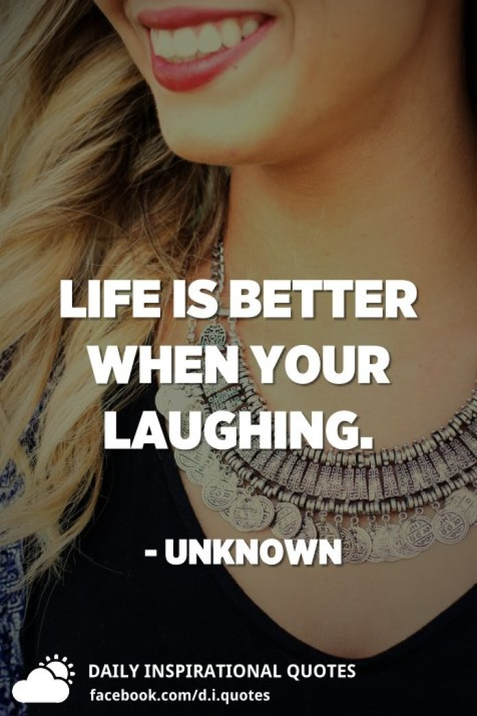 Life is better when your laughing. - Unknown