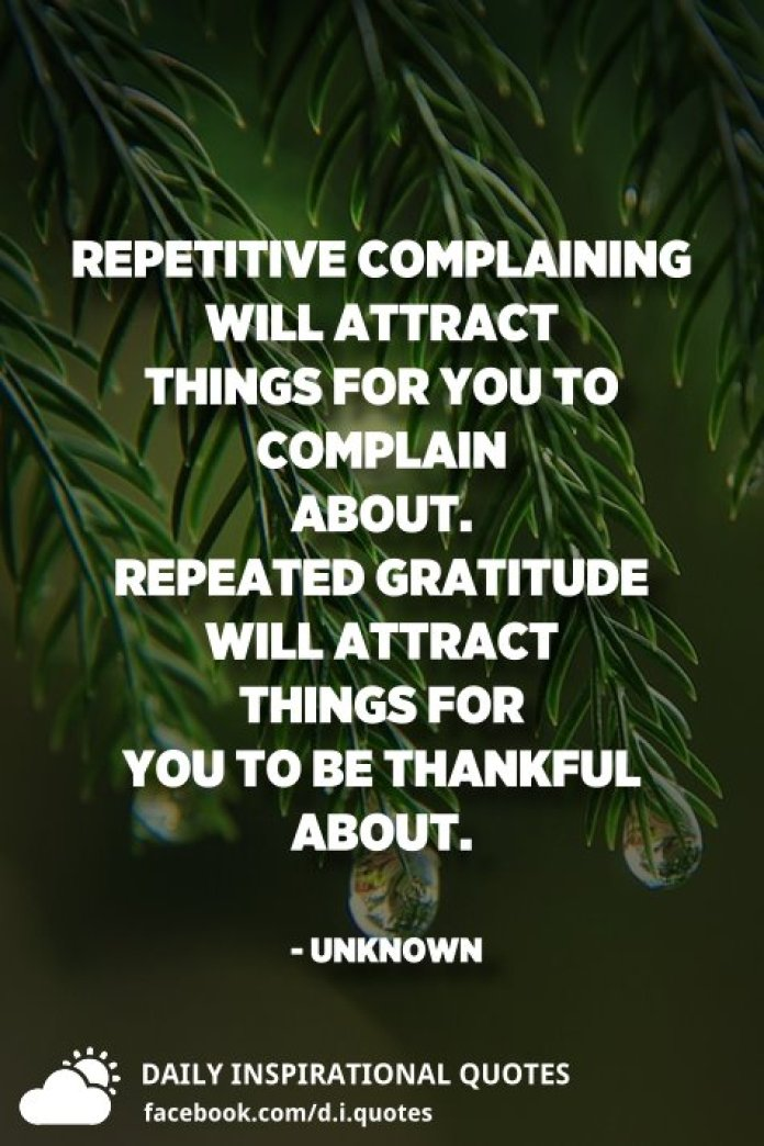 Repetitive complaining will attract things for you to complain about. Repeated gratitude will attract things for you to be thankful about. - Unknown
