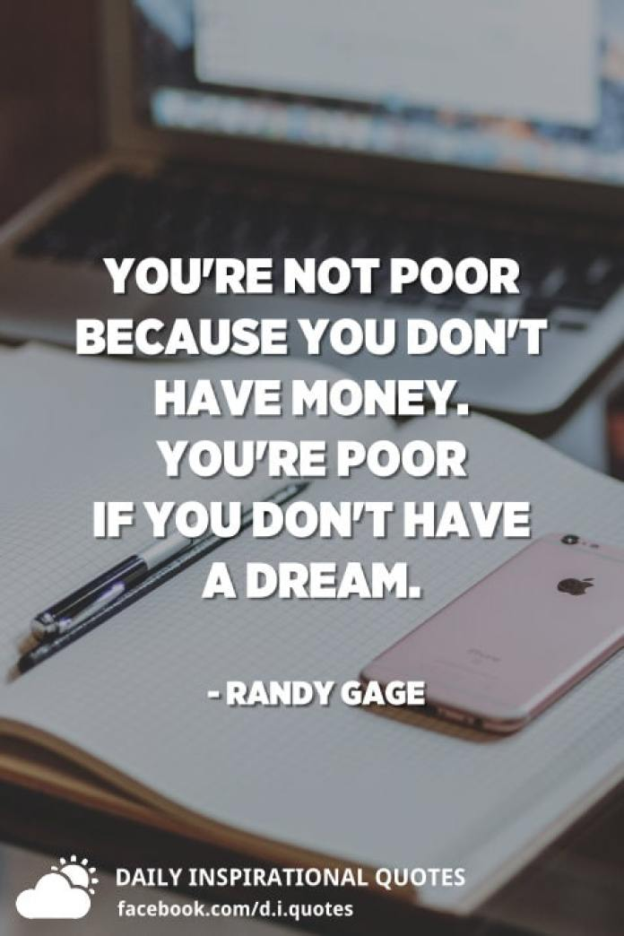 You're not poor because you don't have money. You're poor if you don't have a dream. - Randy Gage