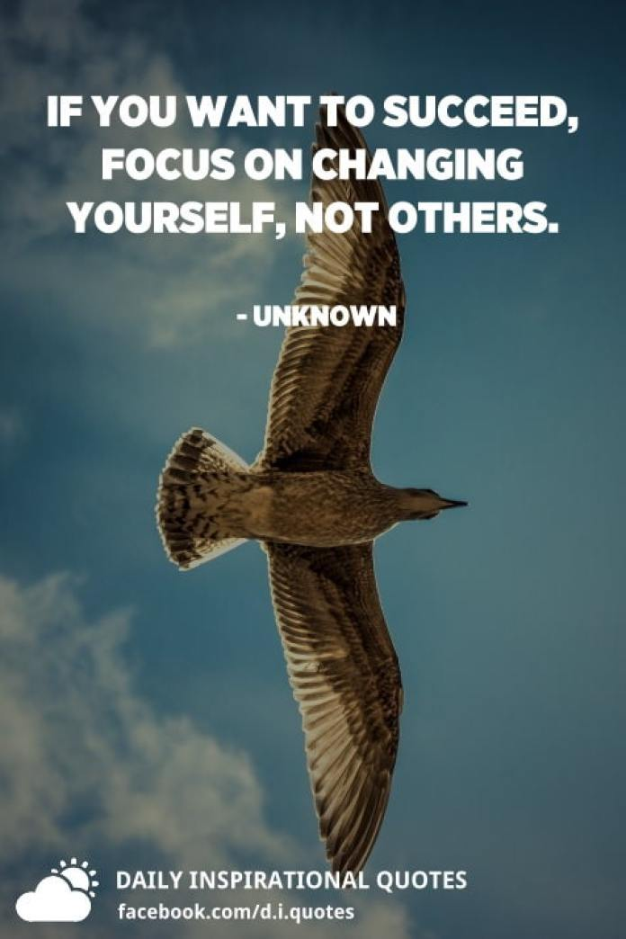 If you want to succeed, focus on changing yourself, not others. - Unknown