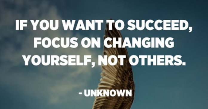 If you want to succeed, focus on changing yourself, not others. – Unknown