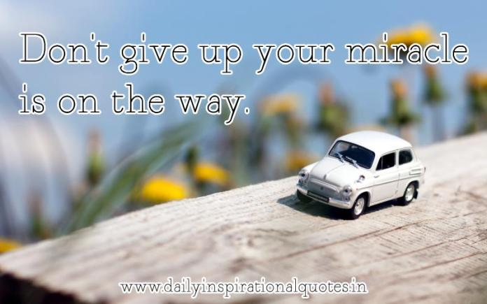 Don't give up your miracle is on the way. ~ Anonymous
