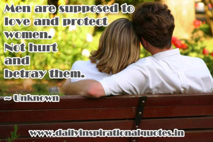 Men are supposed to love and protect women. Not hurt and betray them. ~ Unknown