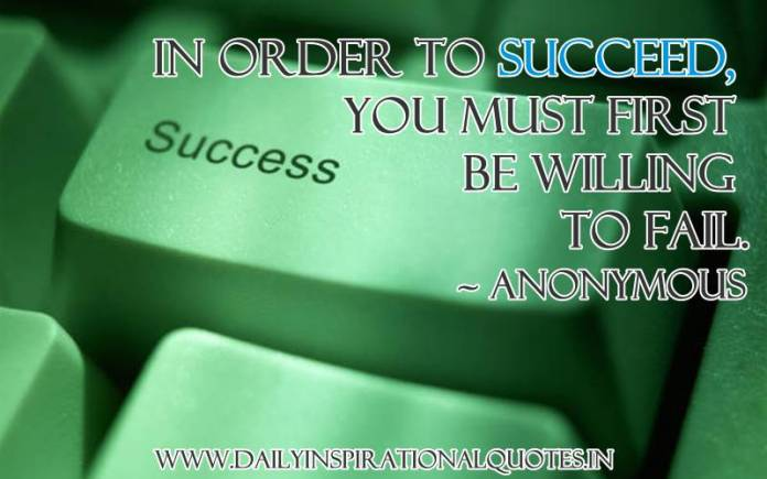 In order to succeed, you must first be willing to fail. ~ Anonymous