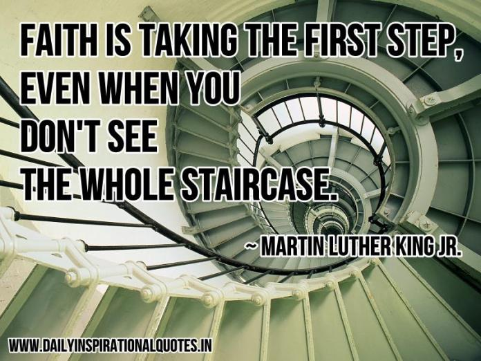 Faith is taking the first step, even when you don't see the whole staircase. ~ Martin Luther King jr.