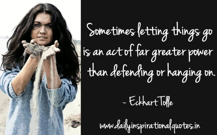 Sometimes letting things go is an act of far greater power than defending or hanging on. ~ Eckhart Tolle