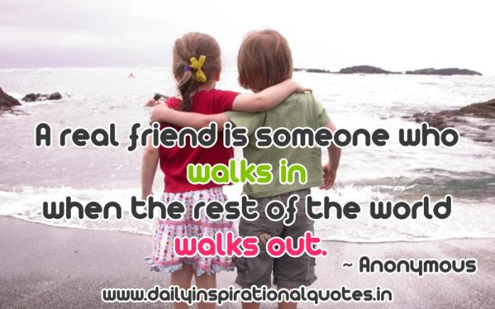 A real friend is someone who walks in when the rest of the world walks out. ~ Anonymous