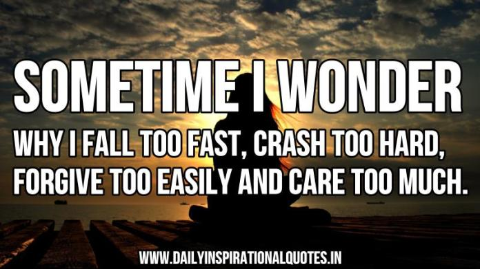 Sometime i wonder why i fall too fast, crash too hard, forgive too easily and care too much. ~ Anonymous