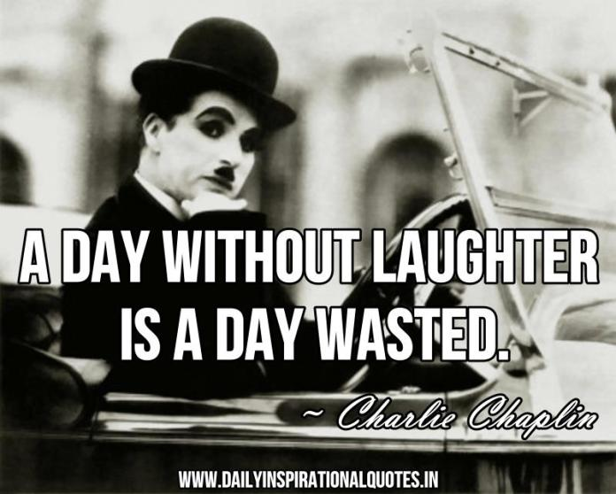 A day without laughter is a day wasted. ~ Charlie Chaplin