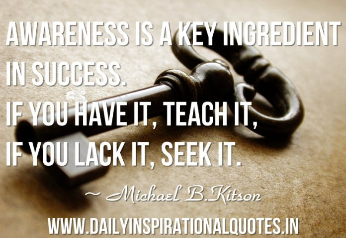 Awareness is a key ingredient in success. If you have it, teach it, if you lack it, seek it. ~ Michael B. Kitson