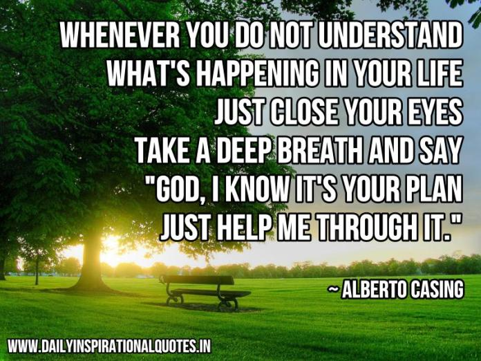 Whenever you do not understand what's happening in your life, just close your eyes, take a deep breath and say God, i know it's your plan. just help me through it. ~ Alberto Casing