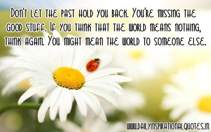 Don't let the past hold you back. You're missing the good stuff. If you think that the world means nothing, think again. You might mean the world to someone else. ~ Anonymous