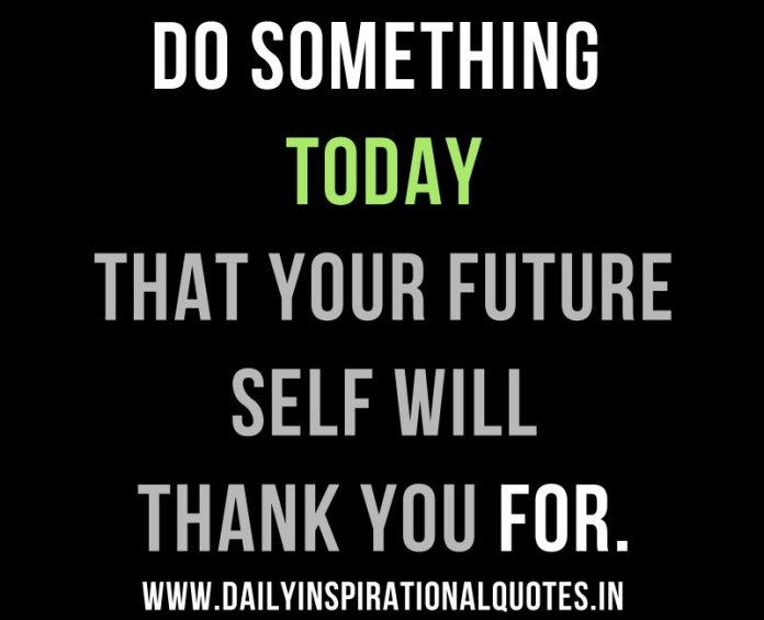 Do something today that your future self will thank you for. ~ Anonymous