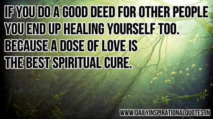 If you do a good deed for other people, you end up healing yourself too. because a dose of love is the best spiritual cure. ~ Anonymous